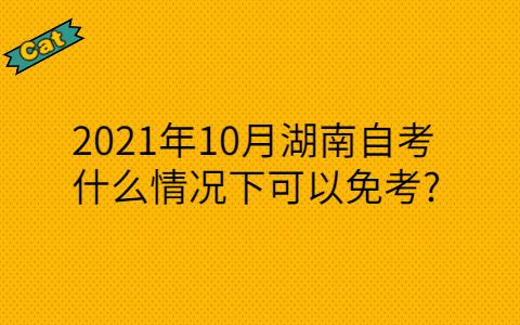 2021年10月湖南自考什么情况下可以免考?