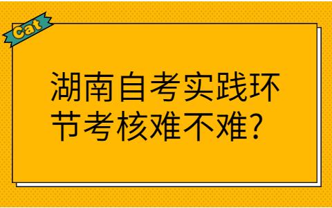 湖南自考实践环节考核难不难?