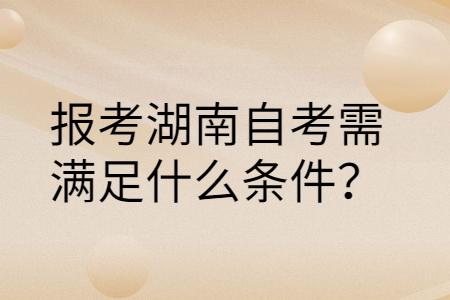 湖南自考本科考试报名需要哪些条件