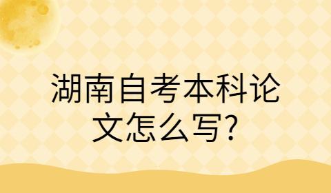 湖南自考本科论文怎么写?