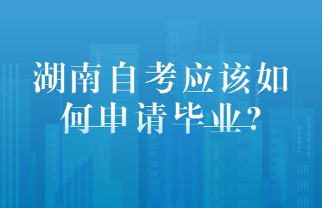 湖南自考应该如何申请毕业?