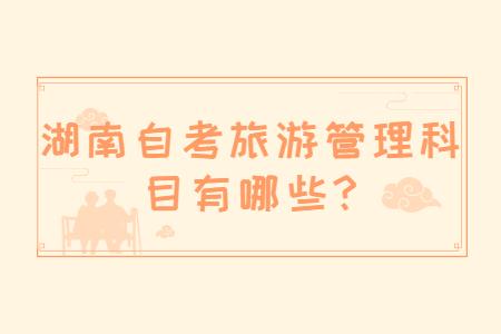 湖南自考旅游管理科目有哪些?