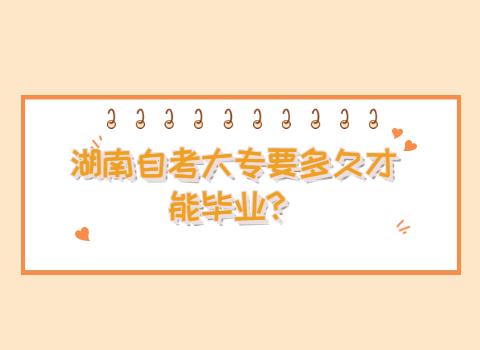湖南自考大专要多久才能毕业?
