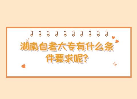 湖南自考大专有什么条件要求呢?